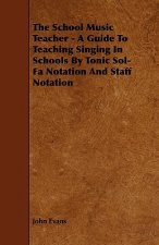 The School Music Teacher - A Guide to Teaching Singing in Schools by Tonic Sol-Fa Notation and Staff Notation