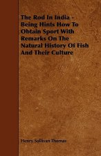 The Rod in India - Being Hints How to Obtain Sport with Remarks on the Natural History of Fish and Their Culture