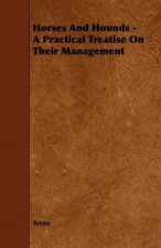 Horses And Hounds - A Practical Treatise On Their Management