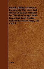 French Authors at Home - Episodes in the Lives and Works of Balzac-Madame de Girardin-George Sand-Lamartine-Leon Gozlan-Lamennais-Vistor Hugo, Etc. -
