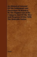 An  Historical Account of the Settlement and Possession of Bombay, by the English East India Company, and of the Rise and Progress of War with the Mah