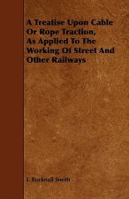 A Treatise Upon Cable or Rope Traction, as Applied to the Working of Street and Other Railways