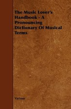 The Music Lover's Handbook - A Pronouncing Dictionary of Musical Terms
