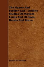 The Nearer and Farther East - Outline Studies of Moslem Lands and of Siam, Burma and Korea
