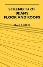 Strength Of Beams, Floor And Roofs - Including Directions For Designing And Detailing Roof Trusses, With Criticism Of Various Forms Of Timber Construc