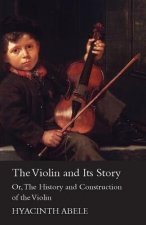 The Violin & Its Story, or the History & Construction of the Violin