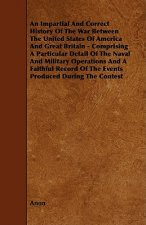 An  Impartial and Correct History of the War Between the United States of America and Great Britain - Comprising a Particular Detail of the Naval and