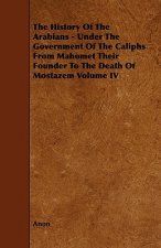 The History of the Arabians - Under the Government of the Caliphs from Mahomet Their Founder to the Death of Mostazem Volume IV