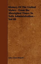 History Of The United States - From the Aboriginal Times To Tafts Administration - Vol III