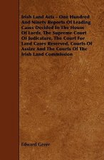 Irish Land Acts - One Hundred and Ninety Reports of Leading Cases Decided in the House of Lords, the Supreme Court of Judicature, the Court for Land C