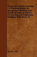 Progressive Furnace Heating - A Practical Manual of Designing, Estimating and Installing Modern Systems for Heating and Ventilating Buildings with War