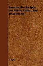 Seventy Five Recipies For Pastry, Cakes, And Sweetmeats
