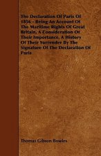 The Declaration Of Paris Of 1856 - Being An Account Of The Maritime Rights Of Great Britain, A Consideration Of Their Importance, A History Of Their S