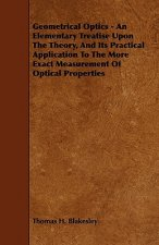 Geometrical Optics - An Elementary Treatise Upon the Theory, and Its Practical Application to the More Exact Measurement of Optical Properties