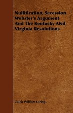 Nullification, Secession Webster's Argument and the Kentucky and Virginia Resolutions