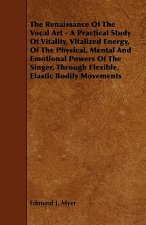 The Renaissance of the Vocal Art - A Practical Study of Vitality, Vitalized Energy, of the Physical, Mental and Emotional Powers of the Singer, Throug
