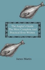 The Angler's Guide - The Most Complete And Practical Ever Written - Containing Every Instruction Necessary To Make All Who May Feel Disposed To Try Th