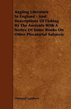 Angling Literature in England - And Descriptions of Fishing by the Ancients with a Notice of Some Books on Other Piscatorial Subjects