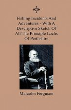 Fishing Incidents And Adventures - With A Descriptive Sketch Of All The Principle Lochs Of Perthshire - Also A Day On Loch Doon And Lochindore, The De