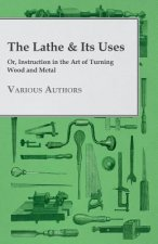 The Lathe & Its Uses - Or, Instruction in the Art of Turning Wood and Metal