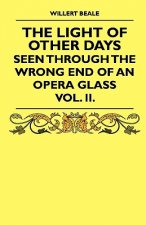 The Light of Other Days - Seen Through the Wrong End of an Opera Glass - Vol. II.