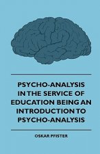 Psycho-Analysis In The Service Of Education - Being An Introduction To Psycho-Analysis