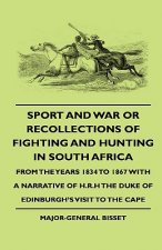 Sport and War or Recollections of Fighting and Hunting in South Africa from the Years 1834 to 1867 with a Narrative of H.R.H the Duke of Edinburgh's S