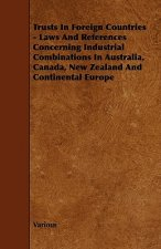 Trusts in Foreign Countries - Laws and References Concerning Industrial Combinations in Australia, Canada, New Zealand and Continental Europe
