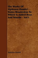 The Works of Alphonse Daudet - Numa Roumestan to Which Is Added Rose and Ninette - Vol I