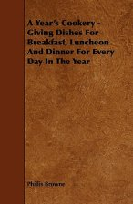 A Year's Cookery - Giving Dishes For Breakfast, Luncheon And Dinner For Every Day In The Year