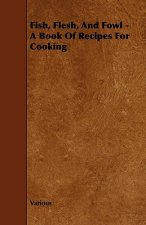 Fish, Flesh, and Fowl - A Book of Recipes for Cooking