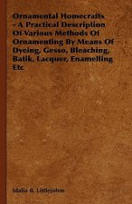 Ornamental Homecrafts - A Practical Description of Various Methods of Ornamenting by Means of Dyeing, Gesso, Bleaching, Batik, Lacquer, Enamelling Etc