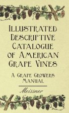 Illustrated Descriptive Catalogue of American Grape Vines - A Grape Growers Manual