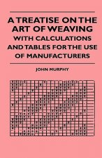 A Treatise On The Art Of Weaving, With Calculations And Tables For The Use Of Manufacturers
