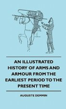 An Illustrated History Of Arms And Armour From The Earliest Period To The Present Time