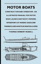 Motor Boats - Construction and Operation - An Illustrated Manual for Motor Boat, Launch and Yacht Owners, Operator's of Marine Gasolene Engines, and A