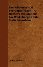 The Wilderness of the Upper Yukon - A Hunter's Explorations for Wild Sheep in Sub-Arctic Mountains