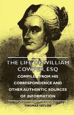 The Life of William Cowper, Esq - Compiled from His Correspondence and Other Authentic Sources of Information