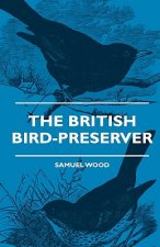 The British Bird-Preserver - Or, How To Skin, Stuff And Mount Birds And Animals - With A Chapter On Their Localities, Habits And How To Obtain Them -