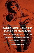 Bartolozzi - And His Pupils In England - With An Abridged List Of His More Important Prints In Line And Stipple