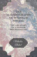 The Autobiography of Wilhelm Stekel - The Life Story of a Pioneer Psychoanalyst