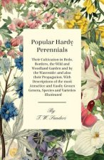 Popular Hardy Perennials - Their Cultivation in Beds, Borders, the Wild and Woodland Garden and by the Waterside