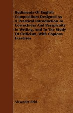 Rudiments of English Composition; Designed as a Practical Introduction to Correctness and Perspicuity in Writing, and to the Study of Criticism, with