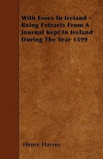 With Essex in Ireland - Being Extracts from a Journal Kept in Ireland During the Year 1599