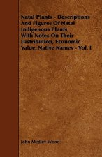 Natal Plants - Descriptions and Figures of Natal Indigenous Plants, with Notes on Their Distribution, Economic Value, Native Names - Vol. I