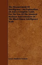 The Measurement Of Intelligence - An Explanation Of And A Complete Guide For The Use Of The Stanford Revision And Extension Of - The Binet-Simon Intel