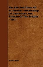 The Life And Times Of St. Anselm - Archbishop Of Canterbury And Primate Of The Britains - Vol 1