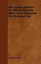 The German Soul in Its Attitude Towards Ethics and Christianity the State and War