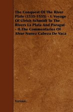 The Conquest of the River Plate (1535-1555) - I. Voyage of Ulrich Schmidt to the Rivers La Plata and Paragui - II.the Commentaries of Alvar Nunez Cabe