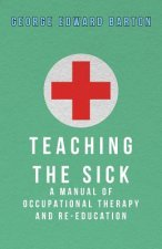 Teaching The Sick - A Manual Of Occupational Therapy And Re-Education